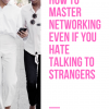 How To Master Networking Even If You Hate Talking To Strangers