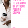 The 3 Keys To Speaking Up Without Feeling Stupid