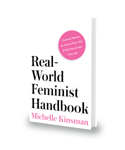 Real-World Feminist Handbook: Practical Advice on How to Find, Win & Kick Ass at Your First Job is available on Amazon